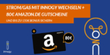 Zu Innogy Strom oder Gas wechseln + 80€ Amazon Gutschein + bis zu 150€ Bonus